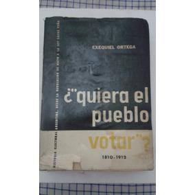 Quiera El Pueblo Votar? 1810-1912. Exequiel Ortega. Firmado