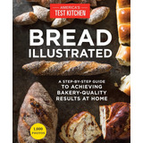 Bread Illustrated: A Step-by-step Guide To Achieving Bakery-