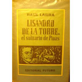 Lisandro De La Torre, El Solitario De Pinas, De Raul Larra