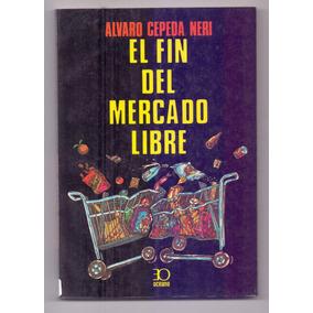 Libro El Fin Del Mercado Libre Alvaro Cepeda Neri