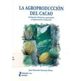 La Agroproducción Del Cacao. Evolución Histórica, Agronomía
