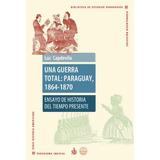 Una Guerra Total: Paraguay, 1864-1870 - Capdevila - Historia