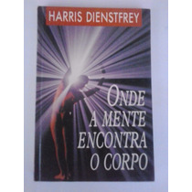 Livro: Onde A Mente Encontra O Corpo - Harris Dienstfrey