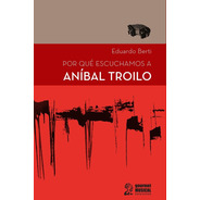 Por Qué Escuchamos A Aníbal Troilo - Eduardo Berti - Gourmet