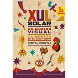 Xul Solar, Un Musico Visual. La Musica En Su Vida Y Obra