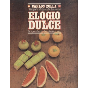 Elogio Del Dulce. Ensayo Sobre La Dulcería Mexicana