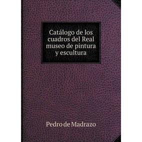 Libro Catalogo De Los Cuadros Del Real Museo De Pintura Y E-