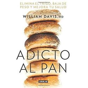 Libro Adicto Al Pan: Elimina El Trigo, Baja De Peso Y Mejora