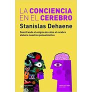 La Conciencia En El Cerebro, Dehaene, Ed. Sxxi