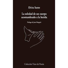 La Soledad De Un Cuerpo Acostumbrado A La Herida - E. Sastre