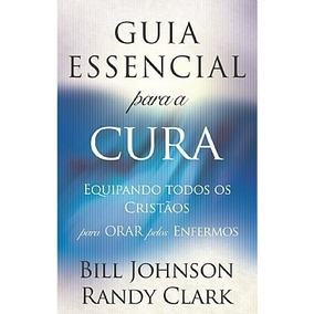 Guia Essencial Para A Cura Livro Bill Johnson E Randy Clark