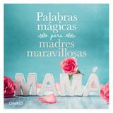 Palabras Mágicas Para Madres Maravillosas - Día De La Madre