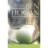 Las Cinco Lecciones De Ben Hogan, Los Fundamentos Golf Libro