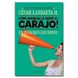 Como Mandar A La Gente Al Carajo. Cesar Landaeta. Libro Pdf