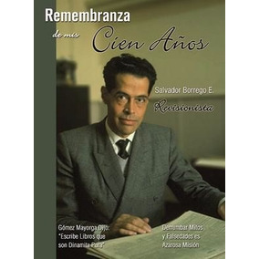 Remembranza De Mis 100 Años Autor: Salvador Borrego E.