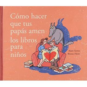 Libro Cómo Hacer Que Tus Papas Amen Los Libros Para Niños