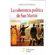 La Coherencia Política De San Martín. Ediciones Fabro