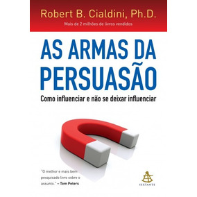 As Armas Da Persuasão - Robert B. Cialdini, Ph. D.