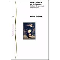 Vida Y Muerte De La Imagen. Historia De La Mirada De Occ.