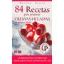 84 Recetas Para Preparar Cremas Heladas Y Postre Fríos-ebook