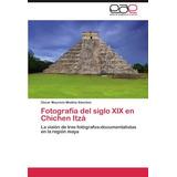 Libro : Fotografia Del Siglo Xix En Chichen Itza: La Visi..
