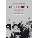 Libro La Violencia Oligarquica Antiperonista Entre 1951 Y 19