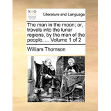 The Man In The Moon; Or, Travels Into The Lunar Regions, By