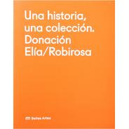 Una Historia, Una Colección: Donación Elía / Robirosa