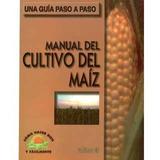 Manual Del Cultivo Del Maiz. Una Guia Paso A Paso