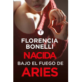 Nacida Bajo El Fuego De Aries - Florencia Bonelli