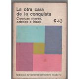 La Otra Cara De La Conquista Cronicas Mayas, Aztecas E Incas