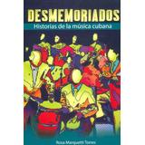 Desmemoriados. Historias De La Música Cubana