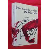 Para Nacer He Nacido Pablo Neruda / Planeta Internacional