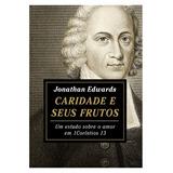 Caridade E Seus Frutos - Jonathan Edwards - Editora Fiel