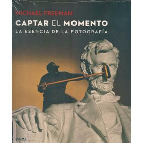 Captar El Momento - La Esencia De La Fotografia - M Freeman