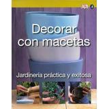 Decorar Con Macetas: Jardinería Práctica Y Exitosa