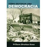 Como Destruir Una Democracia - Brañas Sosa
