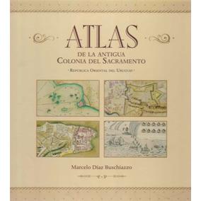 Atlas De La Antigua Colonia Del Sacramento - Díaz Buschiazzo