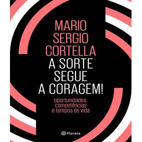 A Sorte Segue A Coragem ! - Mario Sergio Cortella