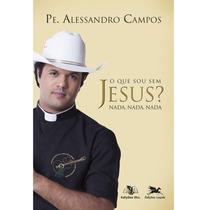 Livro O Que Sou Sem Jesus ? Nada - Padre Alessandro Campos
