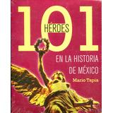 101 Heroes En La Historia De Mexico - Mario Tapia / Grijalbo