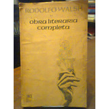 Obra Literaria Completa Rodolfo Walsh. Siglo Xxi.