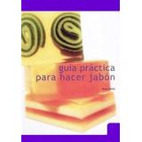 Guia Practica Para Hacer Jabones Glicerina, Liquido Y Mass