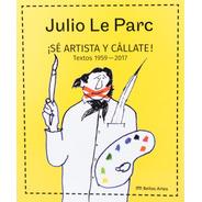 Julio Le Parc. ¡sé Artista Y Cállate! Textos 1959-2017