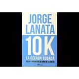 10 K La Decada Robada - Jorge Lanata - Env Gratis Cap Fed