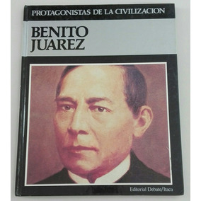 Libro Benito Juarez Protagonistas De La Civilizacion Debate