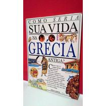 Livro Como Seria Sua Vida Na Grécia Antiga? * Frete Grátis