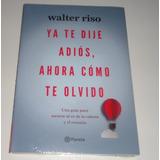 Libro Ya Te Dije Adios, Ahora Como Te Olvido Por Walter Riso