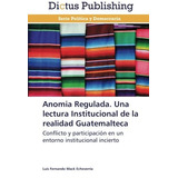 Libro : Anomia Regulada. Una Lectura Institucional De La ..