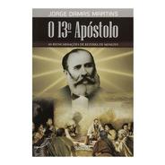 O 13º Apóstolo As Reencarnações De Bezerra De Menezes